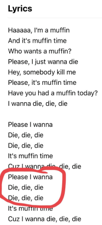I Just Want To Die: Lyrics  Haaaaa, l'm a muffin  And it's muffin time  Who wants a muffin?  Please, I just wanna die  Hey, somebody kill me  Please, it's muffin time  Have you had a muffin today?  I wanna die, die, die  Please I wanna  Die, die, die  Die, die, die  It's muffin time  Cu7 I wanna dio die, die  Please l wanna  Die, die, die  Die, die, die  t's mUTTin uTe  Cuz I wanna die, die, die