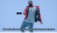 [n] Drake - Hotline Bling: LYRICS  You used to cal me on my cell phone late night when you need my love [n] Drake - Hotline Bling