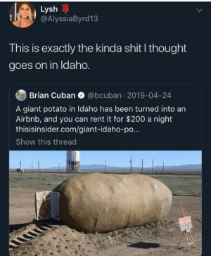 Dank, Shit, and Airbnb: Lysh  @AlyssiaByrd13  This is exactly the kinda shit l thought  goes on in ldaho.  Brian Cuban @bcuban 2019-04-24  A giant potato in Idaho has been turned into an  Airbnb, and you can rent it for $200 a night  thisisinsider.com/giant-idaho-po  Show this thread