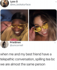 Best Friend, Memes, and Best: Lyss G  @ew_lookaturface  ENT  Prie$tren  @umcornell  when me and my best friend have a  telepathic conversation, spilling tea bc  we are almost the same persorn Tag your friend
