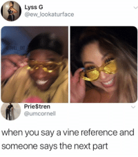In sync: Lyss G  @ew_lookaturface  ENT  Prie$trern  @umcornell  when you say a vine reference and  someone says the next part In sync