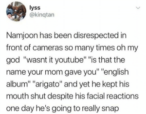 "I actually hate the interviewers that ask those questions, its like bts isn't taken seriously in the musical world becuase their a kpop group rather than a English speaking group: lyss  @kinqtan  Namjoon has been disrespected in  front of cameras so many times oh my  god ""wasnt it youtube"" ""is that the  name your mom gave you"" ""english  album"" ""arigato"" and yet he kept his  mouth shut despite his facial reactions  one day he's going to really snap I actually hate the interviewers that ask those questions, its like bts isn't taken seriously in the musical world becuase their a kpop group rather than a English speaking group"