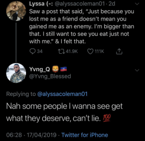 """Blessed, Dank, and Iphone: Lyssa (-: @alyssacoleman01 2d  Saw a post that said, """"Just because you  lost me as a friend doesn't mean you  gained me as an enemy. I'm bigger than  that. I still want to see you eat just not  with me."""" & I felt that.  Yvng Q  @Yvng_Blessed  Replying to @alyssacoleman01  Nah some people l wanna see get  what they deserve, can't lie. 100  06:28 17/04/2019 Twitter for iPhone It's a case by case review by JustinSaneCesc MORE MEMES"""
