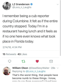 America, Blackpeopletwitter, and The Worst: LZ Granderson  @Locs_n_Laughs  I remember being a cub reporter  during Columbine. It felt as if the entire  country stopped. Today I'm in a  restaurant having lunch and it feels as  if no one here even knows what took  place in Florida today.  2/14/18, 4:34 PM  15 Retweets 43 Likes  ti.  William Olson @DeadSexyWaiter 29sv  Replying to @Locs n Laughs  That's the worst thing, that people have  become numb to these things. I know, <p>Just another day in America (via /r/BlackPeopleTwitter)</p>