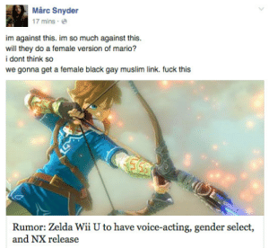 dellbelle39: thesunshore:  reblog if u want a female black gay muslim link   do it for her : Mårc Snyder  17 mins.  im against this. im so much against this.  will they do a female version of mario?  i dont think so  we gonna get a female black gay muslim link. fuck this  Rumor: Zelda Wii U to have voice-acting, gender select,  and NX release dellbelle39: thesunshore:  reblog if u want a female black gay muslim link   do it for her