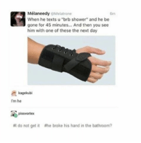 """Ironic, Shower, and Brb: Mélaneedy Melatrone  When he texts u """"brb shower"""" and he be  gone for 45 minutes... And then you see  him with one of these the next day  kagekubi  I'm he  pissvortex  do not get it ahe broke his hand in the bathroom?"""