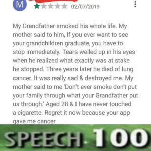 That's gotta hurt via /r/memes https://ift.tt/2ZEh32a: M  02/07/2019  My Grandfather smoked his whole life. My  mother said to him, If you ever want to see  your grandchildren graduate, you have  stop immediately. Tears welled up in his eyes  when he realized what exactly was at stake  he stopped. Three years later he died of lung  cancer. It was really sad & destroyed me. My  mother said to me 'Don't ever smoke don't put  your family through what your Grandfather put  us through. Aged 28 & I have never touched  a cigarette. Regret it now because your app  gave me cancer  SPEECH 10O0 That's gotta hurt via /r/memes https://ift.tt/2ZEh32a