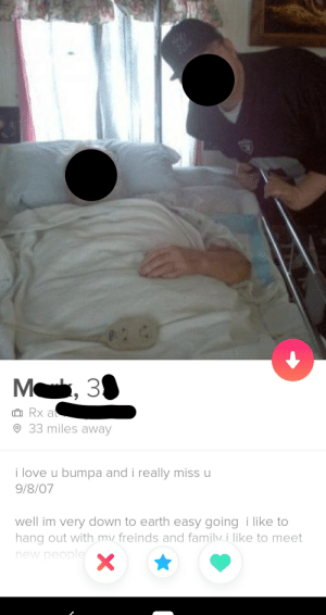 Ah yes, the most successful method of meeting women on tinder... Beginning your bio by memorializing your grandpa: M, 3  O Rx at  O 33 miles away  i love u bumpa and i really miss u  9/8/07  well im very down to earth easy going i like to  hang out with my freinds and familv i like to meet  new people Ah yes, the most successful method of meeting women on tinder... Beginning your bio by memorializing your grandpa