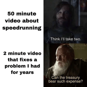 Me_irl: M  50 minute  video about  speedrunning  Think l'll take two.  GAME IHRONS  SHAMEPOSTING  2 minute video  that fixes a  problem I had  for years  Can the treasury  bear such expense? Me_irl