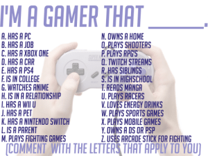 Anime, College, and Energy: 'M A GAMER THAT  A. HAS A PC  B. HAS A JOB  C. HAS A XBOX ONE  D. HAS A CAR  E. HAS A PS4  F IS IN COLLEGE  G. WATCHES ANIME  H. IS IN A RELATIONSHIP  HAS A WI U  .HAS A PET  K. HAS A NINTENDO SWITCH  L IS A PARENT  M. PLAYS FIGHTING GAMES  N. OWNS A HOME  O. PLAYS SHOOTERS  P PLAYS RPG'S  , TWITCH STREAMS  R.HAS SIBLINGS  S. IS IN HIGHSCHOOL  T. READS MANGA  U. PLAYS RACERS  V. LOVES ENERGY DRINKS  W. PLAYS SPORTS GAMES  X. PLAYS MOBILE GAMES  Y. OWNS A DS OR PSP  Z USES ARCADE STICK FOR FIGHTING  COMMENT WITH THE LETTERS THAT APPLY TO YOU) A, B, D, F, J, M, O, P, aspiring Q, RAnd you?