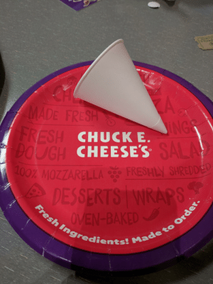 Baked, Chuck E Cheese, and Fresh: M  A.  INGS  MADE FRESH  FRESH CHUCK E.  CUGH CHEESE'S SALA  L00% MOZZARELLA  FRESHLY SHREDDED  DESSERTS WRAPS  OVEN-BAKED  Fresh Ingredients! Made to Order. My water cup at Chuck E. Cheese to use during dinner