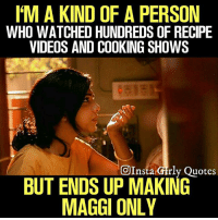Memes, Videos, and Quotes: M A KIND OF A PERSON  WHO WATCHED HUNDREDS OF RECIPE  VIDEOS AND COOKING SHOWS  OInsta Girly Quotes  BUT ENDS UP MAKING  MAGGI ONLY