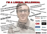 Facebook, Fucking, and Memes: M A LIBERAL  MILLENNIAL  in any is  way Muslims racist and opinion this, even  on  I have a well rounded liberal media.  though exclusively consume Fuck hate Christi  ians so much  is  literally Hitler.  really, really sca  and  odlouredw weapons of choice:  H  Milo Yianno  to b  tumblr  MSNBC  Poul  Bay  pretendi  FASCIST  imperialistic Jes Coun  and  This  The sexist, even  culture Westisevil, in worse these  that  ldis  dramatically coherent wor  beliefs  in but the regar  facebook  guardian  Prmaten and controlled,  twitters Polygon  RACIST  BIGON  ALON  WIRED Sent by Aldo, a supporter.