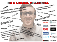 Facebook, Fucking, and Muslim: M A LIBERAL MILLENNIAL  Muslims in any  way is  racist and I have a well rounded opinion on even  this, though exclusively consume liberal media.  I Fuck I hate Christians so  much  literally is really, really scal  Hitler.  ry and  olieris biased  John NOT weapons of choice:  BuzzFeeD  Milo Yi  tumblr  MSNBC  iannopoulos is pretending  to bi  FASCIST  imperialistic and  Westisevil, almostevery The Coun  wasfounded  world is dramatically worse in these  the who saysl need oherent behels  in  but that reary  facebook guardian  oe  rmaten Pand controled twitter  Polygon  RACIST  BIGOT  ALON WIRED