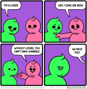Loser: M A LOSER  HEY, COME ON NOh  WITHOUT LOSERS, YOU  CAN'T HAVE WINNERS!  WE NEED  YOU!  THIS COMIC MADE POSSIBLE THANKS TO KALMAN FARKAS @MrLovenstein MRLOVENSTEIN.COM Loser