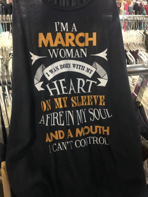 Thrift store find today.: 'M A  MARCH  WOMAN  WITH MY  HEART  ON MY SLEEVE  AND A MOUTH  CAN'T COTROL Thrift store find today.