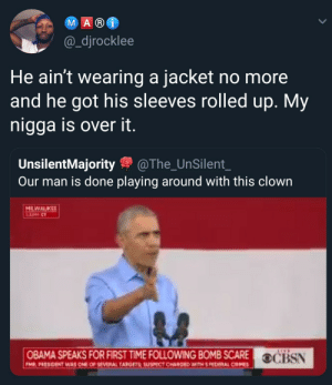 Dank, Memes, and My Nigga: M A R  @_djrocklee  He ain't wearing a jacket no more  and he got his sleeves rolled up. My  nigga is over it  UnsilentMajorityThe_UnSilent_  Our man is done playing around with this clown  HLWALKEE  OBAMA SPEAKS FOR FIRST TIME FOLLOWING BOMB SCARE OC Its hot out here by ruggedburn MORE MEMES