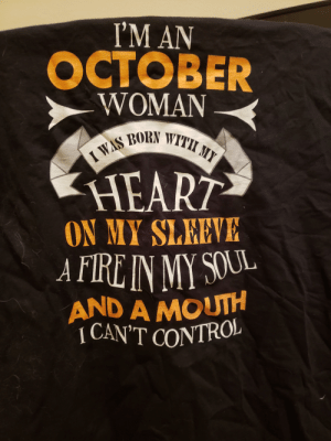 Shirt my grandma bought for my mom. (My mom was not born in October): M AN  OCTOBER  WOMAN  NWITHI MY  HEART  ON MY SLEEVE  AND A MoUTH  CAN'T CONTRO! Shirt my grandma bought for my mom. (My mom was not born in October)