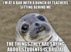 This one student is so god awful I didnt know someone can be that stupid: 'M AT A BAR WITH A BUNCH OFTEACHERS  SITTING BEHIND ME  THE THINGSTHEYARESAYING  ABOUT STUDENTS IS BRUTAL This one student is so god awful I didnt know someone can be that stupid