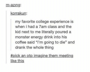 "If you are a student Follow @studentlifeproblems​: m-azing:  korrakun:  my favorite college experience is  when i had a 7am class and the  kid next to me literally poured a  monster energy drink into his  coffee said ""i'm going to die"" and  drank the whole thing  #pick an otp imagine them meeting  like this If you are a student Follow @studentlifeproblems​"