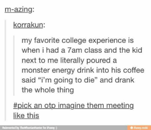 "College, Energy, and Monster: m-azing:  korrakun:  my favorite college experience is  when i had a 7am class and the kid  next to me literally poured a  monster energy drink into his coffee  said ""i'm going to die"" and drank  the whole thing  #pick an otp imagine them meeting  like this  Reinvented by TheWhovianHunter for iFunny :)  @ ifunny mobi Talon glanced at Calix and grinned.Okay you do that."