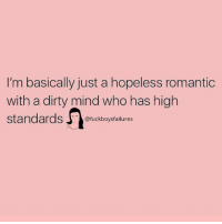 Dirty, Girl Memes, and Mind: 'm basically just a hopeless romantic  with a dirty mind who has high  standards fuckboysfailures