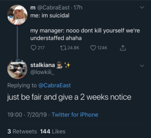 Blackpeopletwitter, Iphone, and Twitter: m @CabraEast 17h  me: im suicidal  my manager: nooo dont kill yourself we're  understaffed ahaha  217  L24.8K  124K  stalkiana  @lowkii  Replying to @CabraEast  just be fair and give a 2 weeks notice  19:00 7/20/19 Twitter for iPhone  3 Retweets 144 Likes Nooo don't kill yourself, you're still on the schedule for the next three weeks *Spice Adams laugh* (via /r/BlackPeopleTwitter)