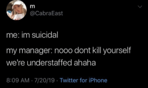 Iphone, Twitter, and Irl: m  @CabraEast  me: im suicidal  my manager: nooo dont kll yourself  we're understaffed ahaha  8:09 AM 7/20/19 Twitter for iPhone I wouldn't be shocked if this happened irl