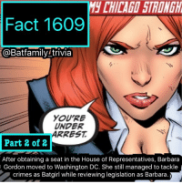 Batman, Memes, and Saw: M CHILAGO STRONGH  Fact 1609  @Batfamily trivia  YOU'RE  UNDER  ARREST  Part 2 of 2  After obtaining a seat in the House of Representatives, Barbara  Gordon moved to Washington DC. She still managed to tackle  crimes as Batgirl while reviewing legislation as Barbara Here's part 2! I saw Transformers last Wednesday btw. It was good, same as the rest. I don't know how they'll continue the series. 🤷🏽‍♂️ batman75 batman barbaragordon dccomics dcau transformers transformersthelastknight
