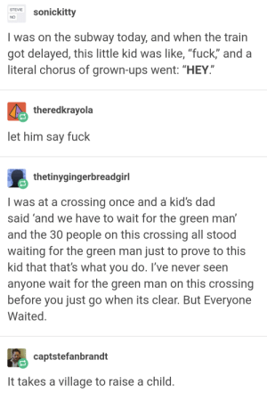 """Dad, Subway, and Ups: M ckitty  I was on the subway today, and when the train  got delayed, this little kid was like, """"fuck"""" and a  literal chorus of grown-ups went: """"HEY  STEVIE  theredkrayola  let him say fuck  thetinygingerbreadgirl  I was at a crossing once and a kid's dad  said 'and we have to wait for the green mant  and the 30 people on this crossing all stood  waiting for the green man just to prove to this  kid that that's what you do. T've never seen  anyone wait for the green man on this crossing  before you just go when its clear. But Everyone  Waited  captstefanbrandt  It takes a village to raise a child it takes a village to raise a child"""