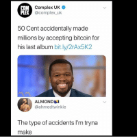 50 Cent, Complex, and Facts: M Complex UK  @complex uk  PLEX  50 Cent accidentally made  millions by accepting bitcoin for  his last album bit.ly/2rAx5K2  ALMOND  @ahmedtwinkie  The type of accidents l'm tryna  make Facts 🤦♂️