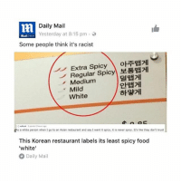 Memes, Daily Mail, and 🤖: m Daily Mail  8:15 pm  Yesterday at Some people think it's racist  Extra Spicy  oET  Regular Spicy  Medium  Mild  White  a white person when I go to an Asian restaurant and say I want it spicy, it is never spicy. It's like they don't trust  Asa This Korean restaurant labels its least spicy food  'white'  Daily Mail I came out to have a good time but I'm honestly feeling so attacked right now 😭😭 • tumblrtextpost tumblr tumblrfunny tumblrcomedy textpost comedy me same funny haha hahaha relatable lol fandoms supernatural harrypotter youtube phandom allthehashtags sorryforthehashtags illstopnow