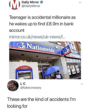 Me next: (M)  Daily Mirror  @DailyMirror  Teenager is accidental millionaire as  he wakes up to find £8.9m in bank  account  mirror.co.uk/news/uk-news/I...  Nationwide  Naliomee  @pubity  Cash  LC  @lukecreasey  These are the kind of accidents I'm  looking for Me next