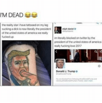 Memes, 🤖, and United States of America: M DEAD  the reality stari havetattooedon my kog  sucking a dick nowiterally the president  eliah daniel o  of the united statesof america we realy  im literally blocked on twitter by the  president of the united states of america  realy fucking love 2017  Donald Trump o