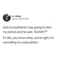 "Memes, Period, and Boyfriend: m. diane  @CULTMOTHER  told my boyfriend I was going to start  my period and he said, ""AGAIN??  it's like, you know what, you're right, I'm  cancelling my subscription. Oh no you're totally right I'm done with this 😩🙄😪(@cultmother)"