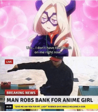 """Anime, News, and Bank: m... donthave that muc  on me right now...  LIVE  BREAKING NEWS  MAN ROBS BANK FOR ANIME GIRL  20:30  """"GIVE ME 500 YEN FOR MT. LADY"""" ROBBER SAYS WHILE HOLDING A GUN meirl"""