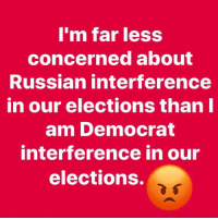 interference: m far less  concerned about  Russian interference  in our elections thanl  am Democrat  interference in our  elections.