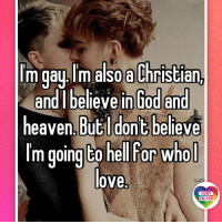 God, Heaven, and Lgbt: m gay lm also a Christian,  and I believe in God and  heaven But dont believe  Im going to hell For whol  love  LGBT  UNITED There's plenty of things I've done that are sinful enough to send me to Hell in the afterlife. But I know that love is not among them. I just feel it. God doesn't care about parts, after all these parts were created by God for technicalities of all sorts. But God cares about hearts, and if your love comes from your heart, if it's sincere, then God is OK with that (according to his son). God doesn't hate anyone. God doesn't want to send as much people as possible to Hell, besides people perfectly capable to achieve this on their own! :-) LGBT LGBTUN rainbownation rainbow_nation_us queerhumor GodIsLove LGBTPride LoveIsLove lesbianproblems Homosexual NonBinary Queer Lesbian Gay Bisexual Transgender Pansexual GenderEquality Questioning Agender GenderQueer Intersex Asexual Androgyne GenderFluid LGBTQ
