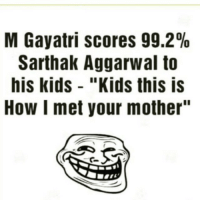 "😜: M Gayatri scores 99.2%  Sarthak Aggarwal to  his kids ""Kids this is  How I met your mother"" 😜"