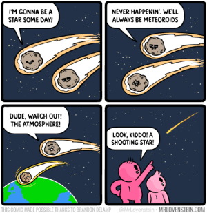 Burn out: M GONNA BEA  STAR SOME DAY!  NEVER HAPPENIN'. WE'LL  ALWAYS BE METEOROIDS  맺  DUDE, WATCH OUT!  THE ATMOSPHERE!  LOOK, KIDDO! A  SHOOTING STAR!  THIS COMIC MADE POSSIBLE THANKS TO BRANDON DELAMP @MrLovenstein MRLOVENSTEIN.COM Burn out