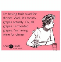 Funny, Thirsty, and Wine: m having fruit salad for  dinner. Well, it's mostly  grapes actually. Ok, all  grapes. Fermented  grapes. I'm having  wine for dinner.  ee  cards  user card Someone get me a bottle of vodka I'm THIRSTY (@palmscasinoresort)