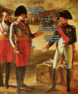 awesomesthesia:  Y u do dis Napoleon: m here to telI  we want to stop  the war  let me tell u a  story  here's mvleft hand  here's my right hand  they both hold  the exact omount  off ks i give  bruh awesomesthesia:  Y u do dis Napoleon