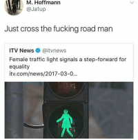 Fucking, Instagram, and Meme: M. Hoffmann  @Jalup  Just cross the fucking road man  ITV News @itvnews  Female traffic light signals a step-forward for  equality  itv.com/news/2017-03-0... @pubity was voted 'best meme account on Instagram' 😂