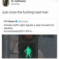 Fucking, Memes, and News: M. Hoffmann  @Jalup  Just cross the fucking road man  ITV News e. @itynews  Female traffic light signals a step-forward for  equality  itv.com/news/2017-03-0... I'm pretty sure nobody cares 😂😭