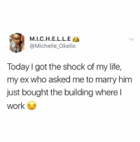 Life, Memes, and Work: M.I.C.H.E.L.L.E  @Michelle_Okello  Today I got the shock of my life,  my ex who asked me to marry him  just bought the building where l  work You don't want to be this babe 😭😂 . . krakstv