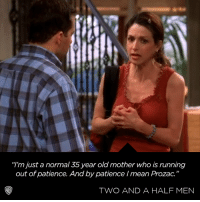 """Someone get her a refill!: m just a normal 35 year old mother who is running  out of patience. And by patience /mean Prozac""""  TWO AND A HALF MEN Someone get her a refill!"""
