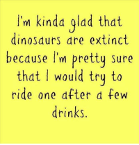 dinosaure: 'm kinda glad that  dinosaurs dre extinct  because I'm pretty sure  that would try to  ride one after a few  drinks