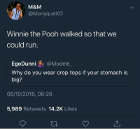 Winnie the Pooh, M&m, and Big: M&M  @MonyqueXO  Winnie the Pooh walked so that we  could rurn  EgoDunni@Modele  Why do you wear crop tops if your stomach is  big?  08/10/2018, 08:26  5,989 Retweets 14.2K Likes Winnie died for our sins