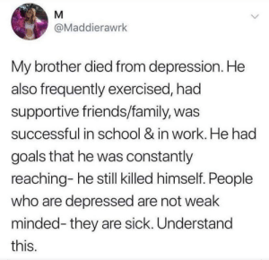 I feel like we need to understand this as a community, we dont talk about this enough: M  @Maddierawrk  My brother died from depression. He  also frequently exercised, had  supportive friends/family, was  successful in school & in work. He had  goals that he was constantly  reaching- he still killed himself. People  who are depressed are not weak  minded-they are sick. Understand  this. I feel like we need to understand this as a community, we dont talk about this enough
