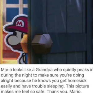 Mario, Grandpa, and Thank You: M  Mario looks like a Grandpa who quietly peaks in  during the night to make sure you're doing  alright because he knows you get homesick  easily and have trouble sleeping. This picture  makes me feel so safe. Thank you, Mario.